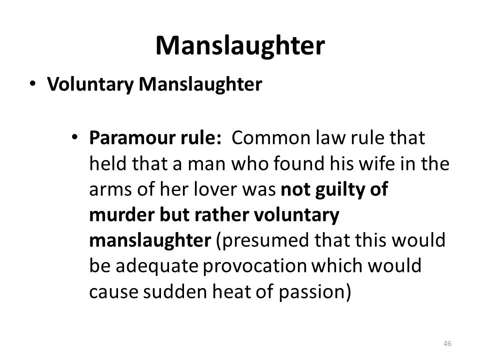 Manslaughter Voluntary Manslaughter Paramour rule: Common law rule that held that a man who found his wife in the arms of her lover was not guilty of