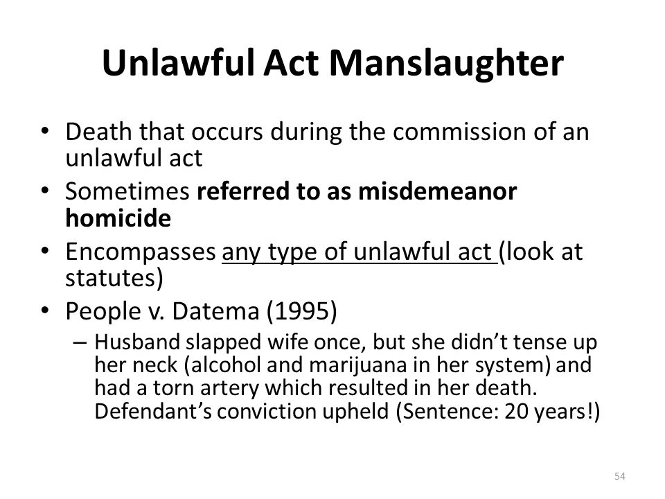 Unlawful Act Manslaughter Death that occurs during the commission of an unlawful act Sometimes referred to as misdemeanor homicide Encompasses any typ