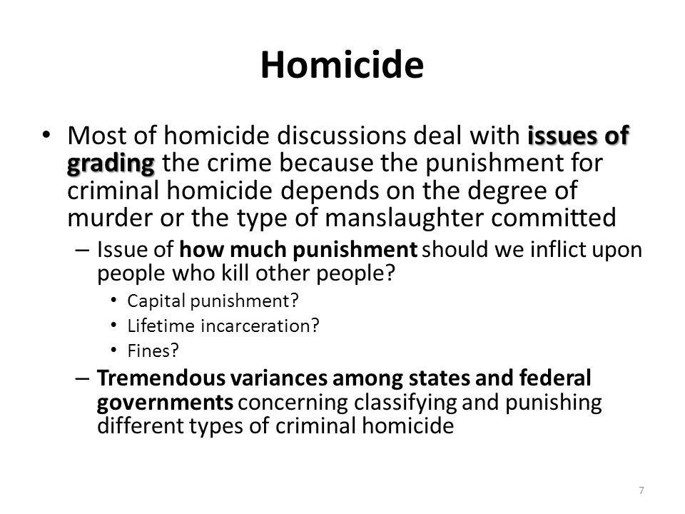 Homicide issues of grading Most of homicide discussions deal with issues of grading the crime because the punishment for criminal homicide depends on
