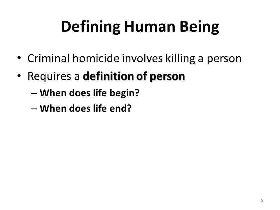 Defining Human Being Criminal homicide involves killing a person definition of person Requires a definition of person – When does life begin? – When d