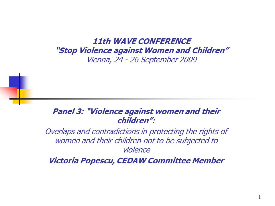 1 11th WAVE CONFERENCE Stop Violence against Women and Children Vienna, 24 - 26 September 2009 Panel 3: Violence against women and their children : Overlaps and contradictions in protecting the rights of women and their children not to be subjected to violence Victoria Popescu, CEDAW Committee Member