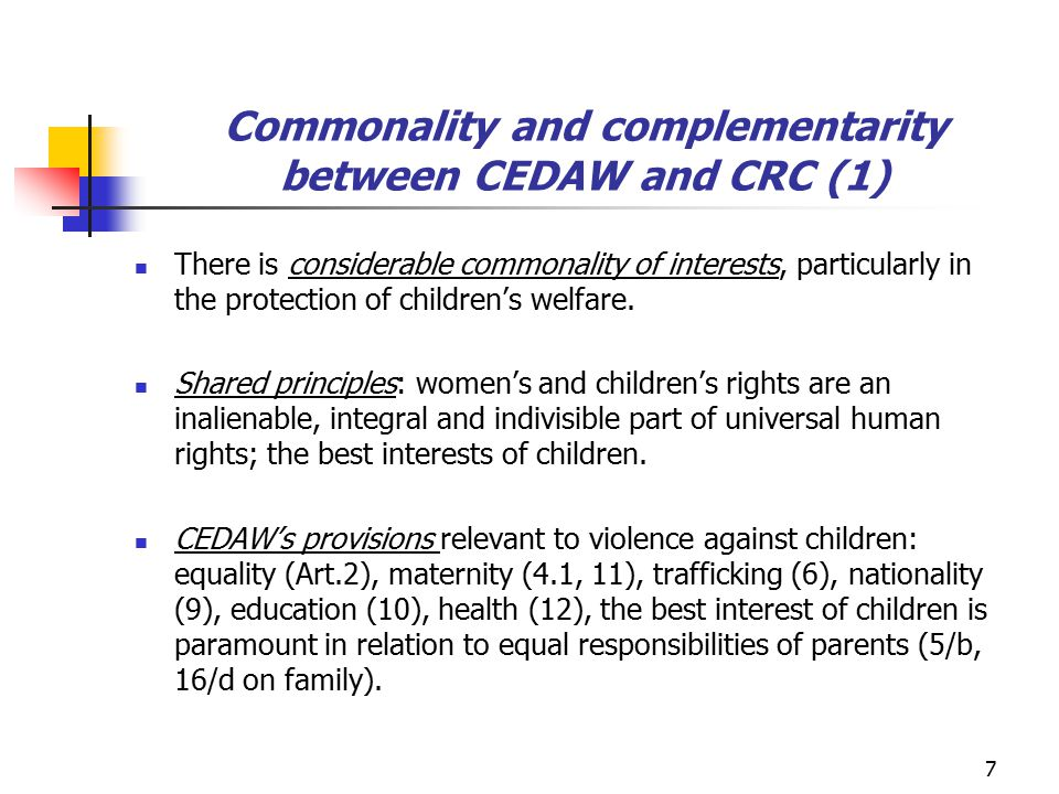 Commonality and complementarity between CEDAW and CRC (2) CEDAW and CRC share concerns on trafficking, violence and sexual abuse, expressed in: - their concluding observations - general recommendations and comments (eg CEDAW's GR 19; CRC' s General Comment 8 on corporal punishment) - aditional legal instruments: Optional protocol to CEDAW (1999), CRC's OPs on sale of children, child prostitution, child pornography/ on involvement of children in armed conflict.