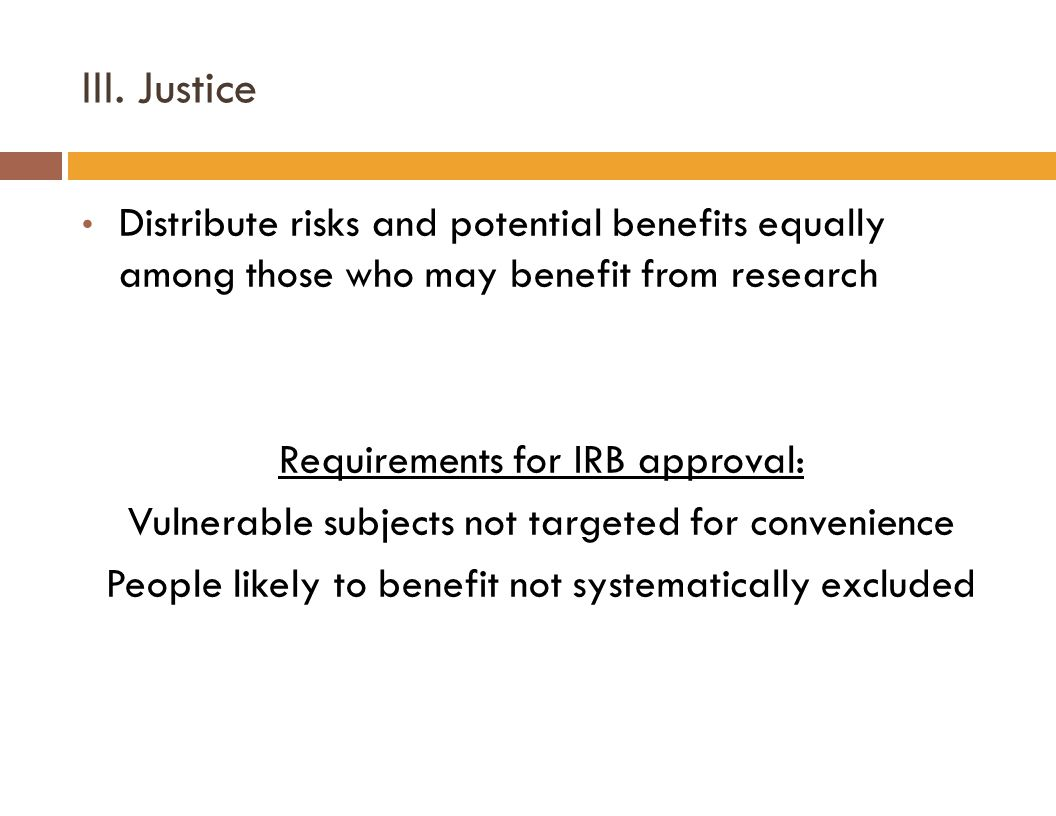 III. Justice Distribute risks and potential benefits equally among those who may benefit from research Requirements for IRB approval: Vulnerable subje