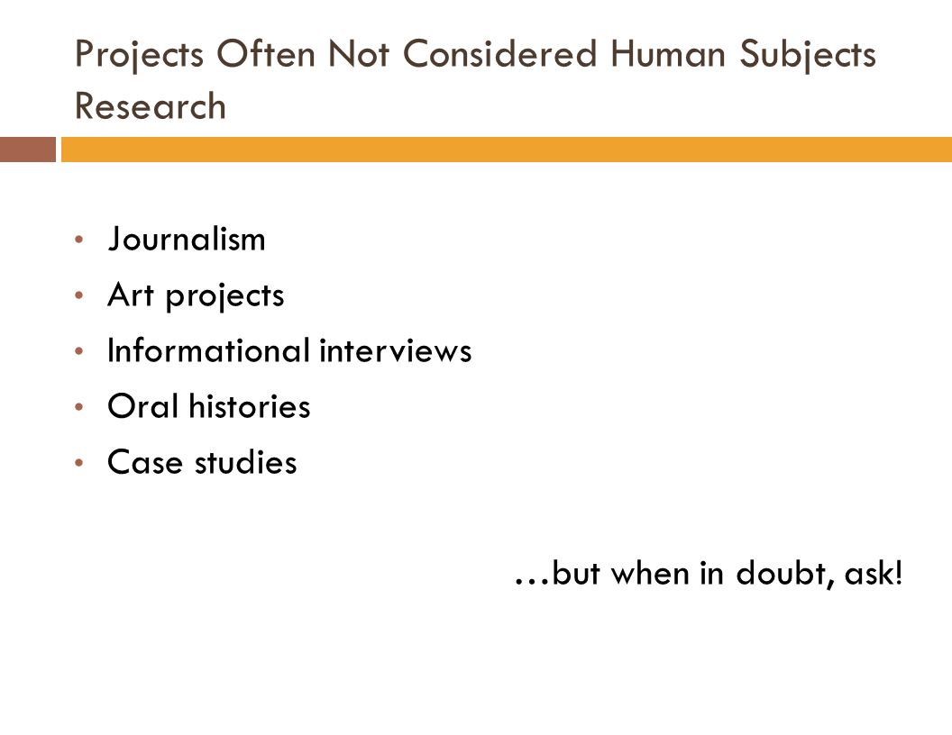 Projects Often Not Considered Human Subjects Research Journalism Art projects Informational interviews Oral histories Case studies …but when in doubt, ask!