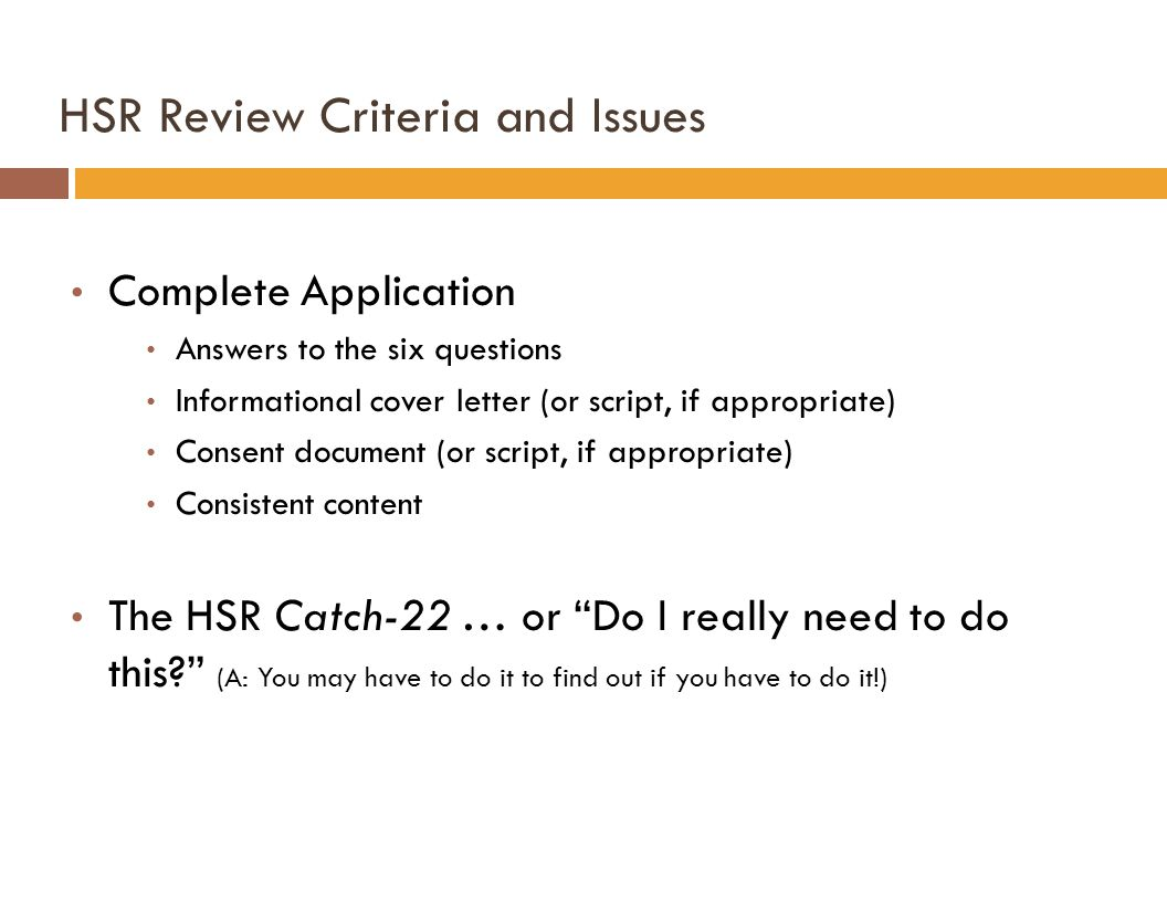HSR Review Criteria and Issues Complete Application Answers to the six questions Informational cover letter (or script, if appropriate) Consent document (or script, if appropriate) Consistent content The HSR Catch-22 … or Do I really need to do this (A: You may have to do it to find out if you have to do it!)