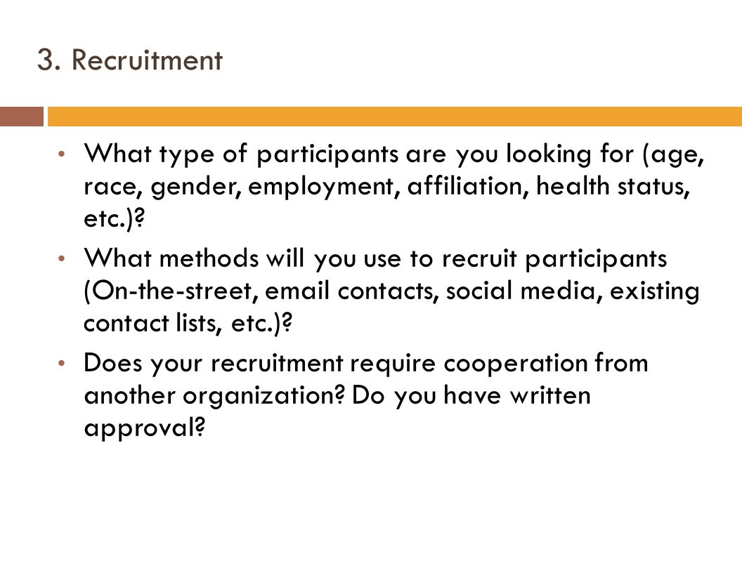 3. Recruitment What type of participants are you looking for (age, race, gender, employment, affiliation, health status, etc.)? What methods will you
