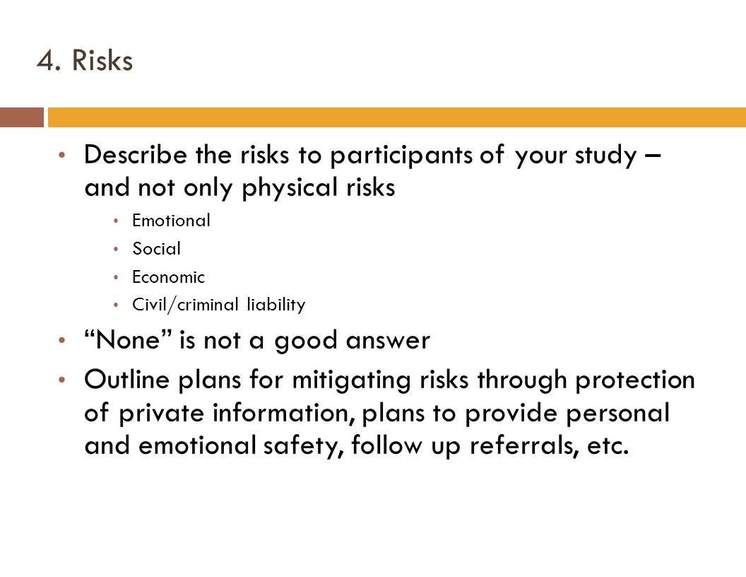 """4. Risks Describe the risks to participants of your study – and not only physical risks Emotional Social Economic Civil/criminal liability """"None"""" is n"""