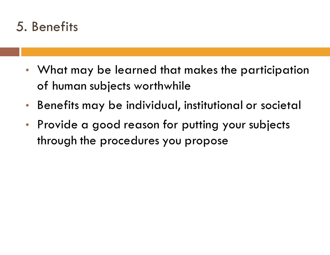 5. Benefits What may be learned that makes the participation of human subjects worthwhile Benefits may be individual, institutional or societal Provid