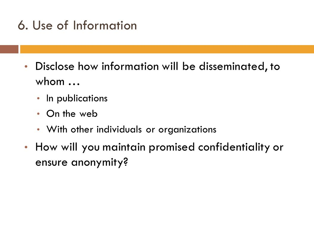 6. Use of Information Disclose how information will be disseminated, to whom … In publications On the web With other individuals or organizations How
