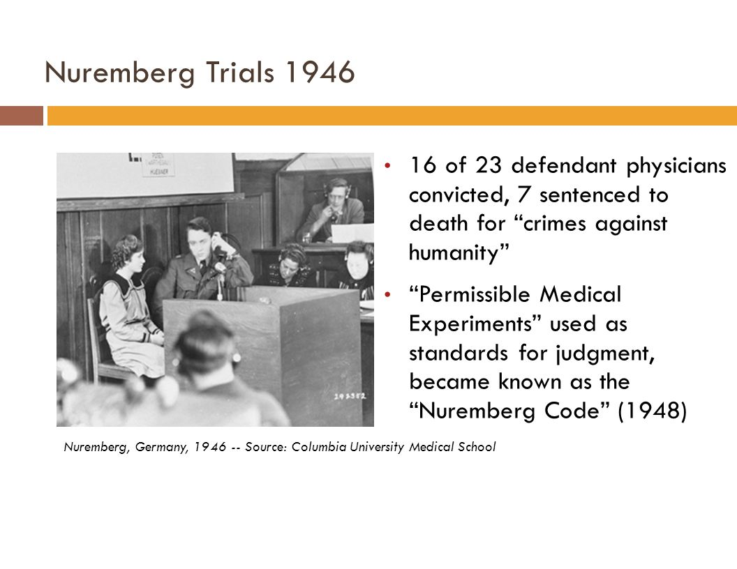 Nuremberg Trials 1946 Nuremberg, Germany, 1946 -- Source: Columbia University Medical School 16 of 23 defendant physicians convicted, 7 sentenced to death for crimes against humanity Permissible Medical Experiments used as standards for judgment, became known as the Nuremberg Code (1948)