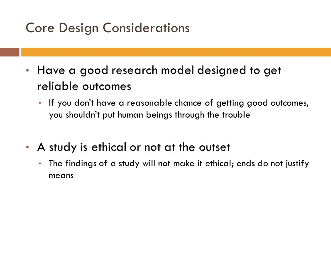 Core Design Considerations Have a good research model designed to get reliable outcomes If you don't have a reasonable chance of getting good outcomes, you shouldn't put human beings through the trouble A study is ethical or not at the outset The findings of a study will not make it ethical; ends do not justify means
