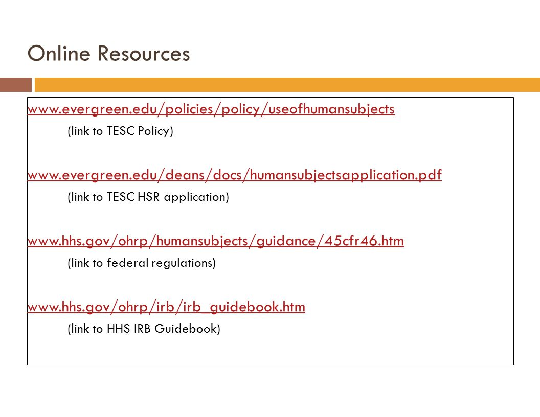 Online Resources www.evergreen.edu/policies/policy/useofhumansubjects (link to TESC Policy) www.evergreen.edu/deans/docs/humansubjectsapplication.pdf (link to TESC HSR application) www.hhs.gov/ohrp/humansubjects/guidance/45cfr46.htm (link to federal regulations) www.hhs.gov/ohrp/irb/irb_guidebook.htm (link to HHS IRB Guidebook)