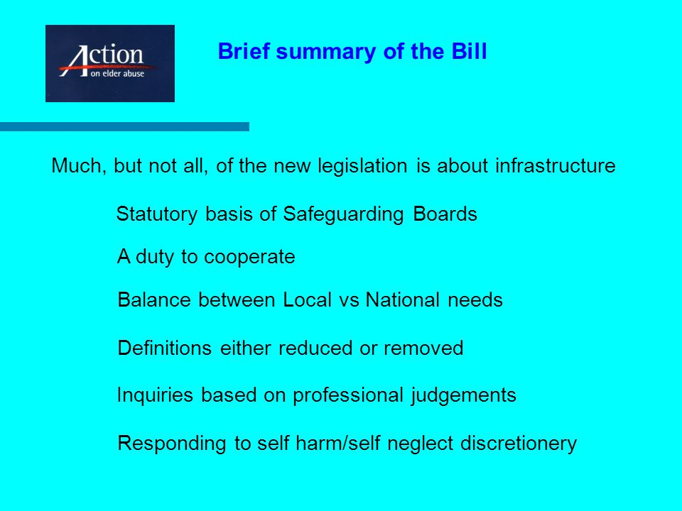 Much, but not all, of the new legislation is about infrastructure Statutory basis of Safeguarding Boards A duty to cooperate Brief summary of the Bill Balance between Local vs National needs Definitions either reduced or removed Inquiries based on professional judgements Responding to self harm/self neglect discretionery