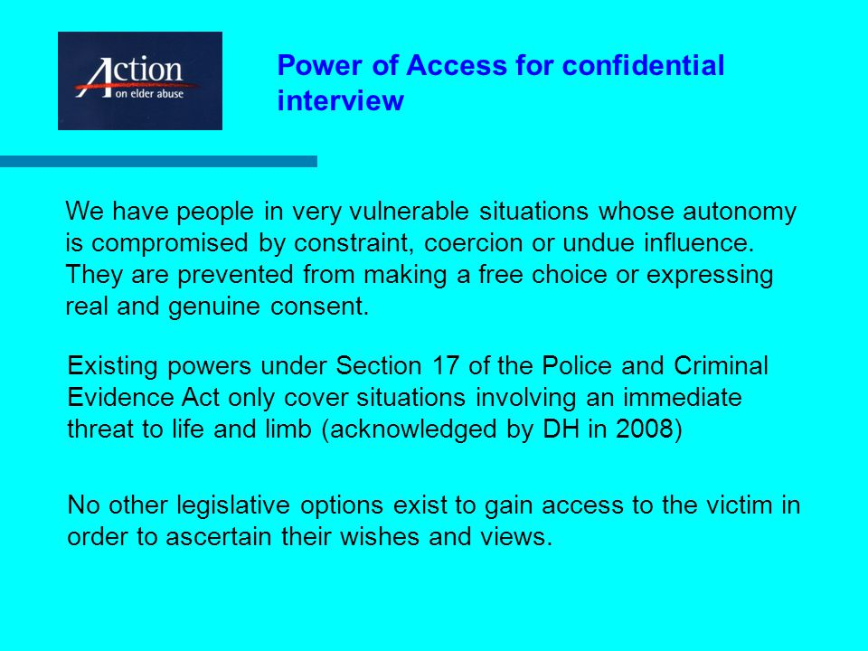 Power of Access for confidential interview Existing powers under Section 17 of the Police and Criminal Evidence Act only cover situations involving an immediate threat to life and limb (acknowledged by DH in 2008) No other legislative options exist to gain access to the victim in order to ascertain their wishes and views.