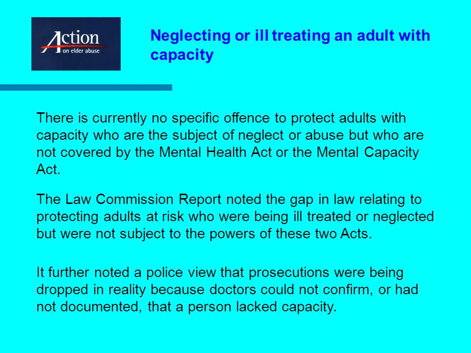 Neglecting or ill treating an adult with capacity There is currently no specific offence to protect adults with capacity who are the subject of neglect or abuse but who are not covered by the Mental Health Act or the Mental Capacity Act.