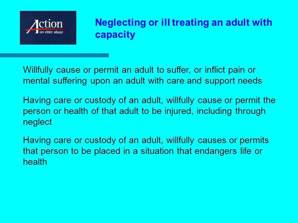 Neglecting or ill treating an adult with capacity Willfully cause or permit an adult to suffer, or inflict pain or mental suffering upon an adult with care and support needs Having care or custody of an adult, willfully cause or permit the person or health of that adult to be injured, including through neglect Having care or custody of an adult, willfully causes or permits that person to be placed in a situation that endangers life or health