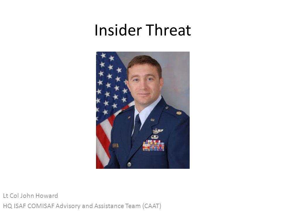 Insider Threat Lt Col John Howard HQ ISAF COMISAF Advisory and Assistance Team (CAAT)