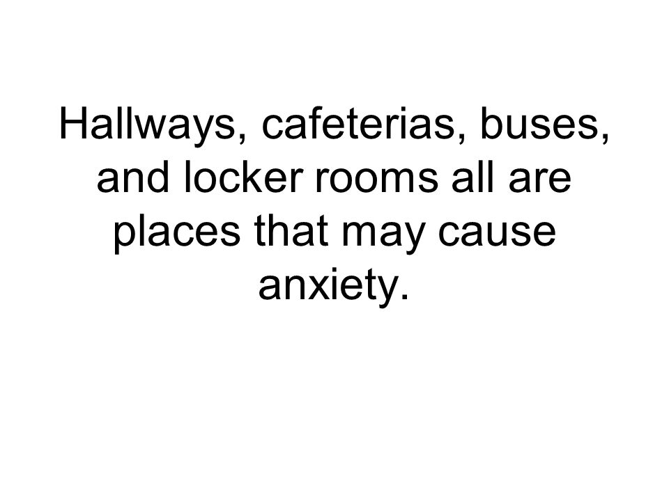 Hallways, cafeterias, buses, and locker rooms all are places that may cause anxiety.