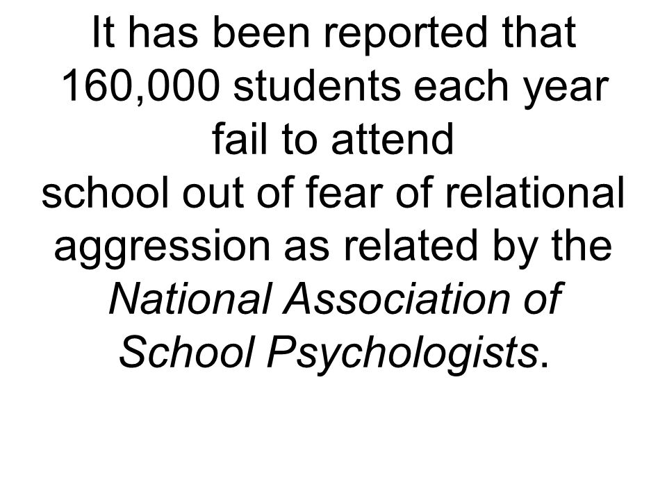 It has been reported that 160,000 students each year fail to attend school out of fear of relational aggression as related by the National Association of School Psychologists.