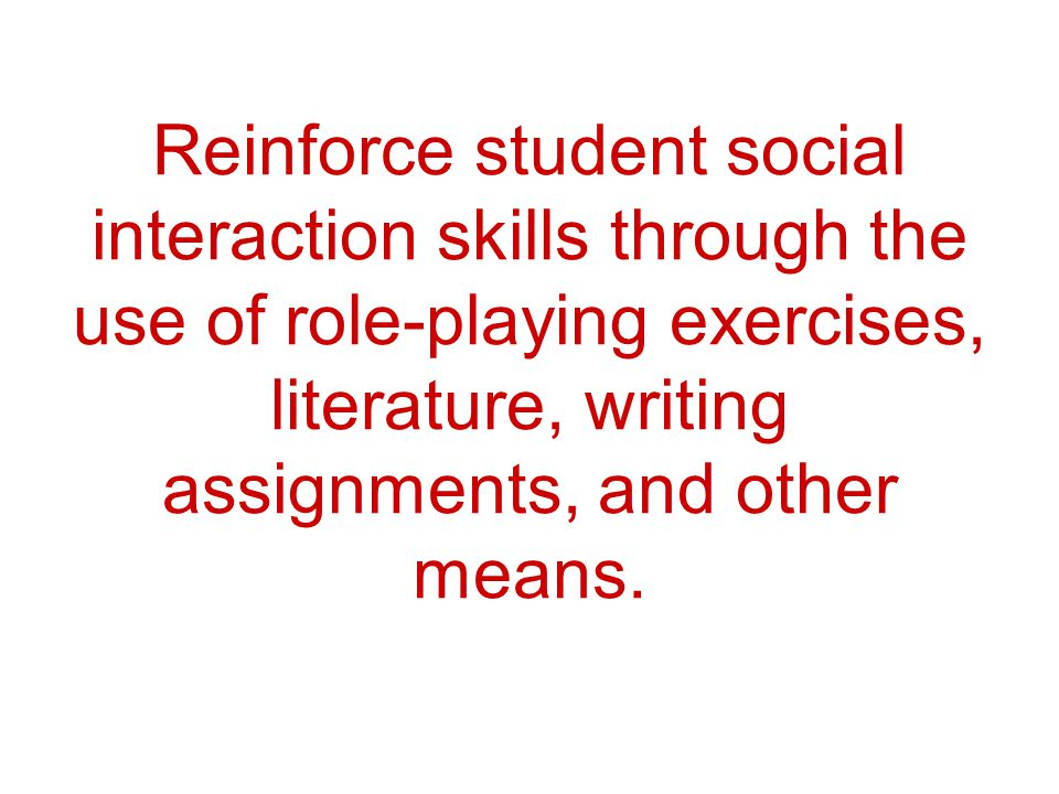 Reinforce student social interaction skills through the use of role-playing exercises, literature, writing assignments, and other means.