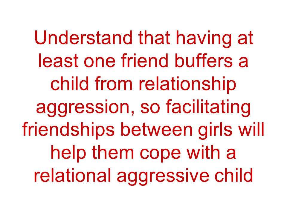 Understand that having at least one friend buffers a child from relationship aggression, so facilitating friendships between girls will help them cope with a relational aggressive child