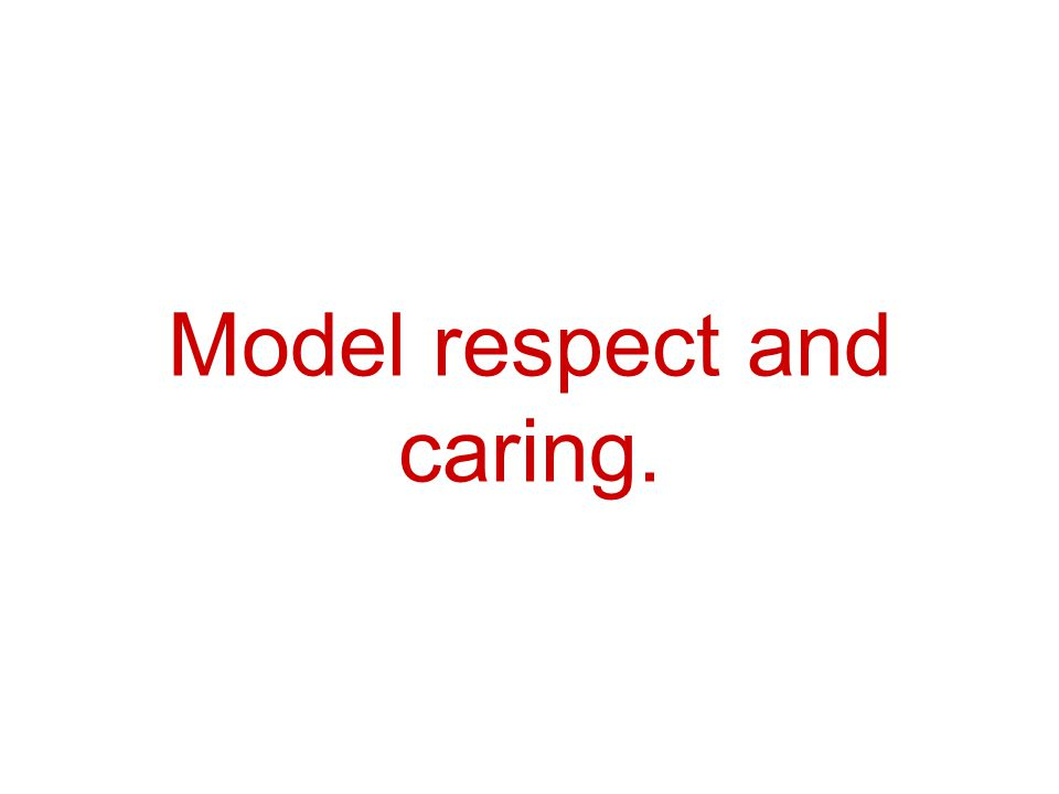 Model respect and caring.