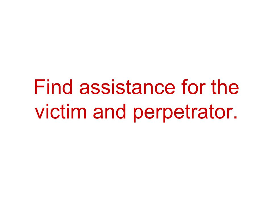 Find assistance for the victim and perpetrator.