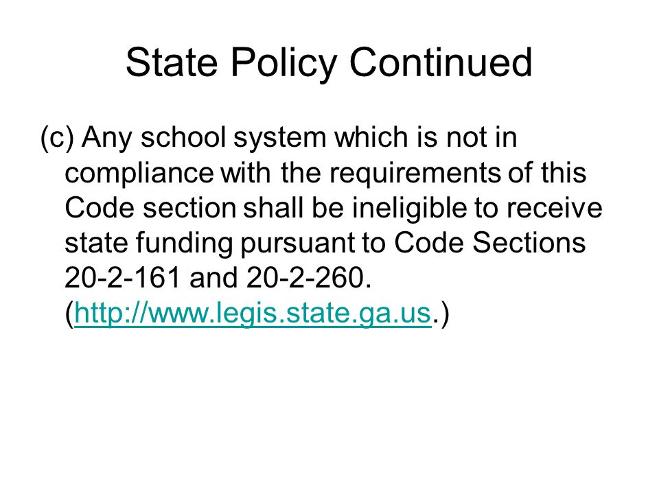 State Policy Continued (c) Any school system which is not in compliance with the requirements of this Code section shall be ineligible to receive state funding pursuant to Code Sections 20-2-161 and 20-2-260.
