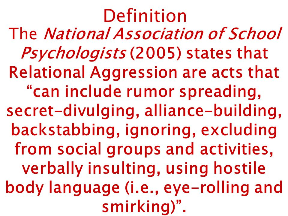 Definition The National Association of School Psychologists (2005) states that Relational Aggression are acts that can include rumor spreading, secret-divulging, alliance-building, backstabbing, ignoring, excluding from social groups and activities, verbally insulting, using hostile body language (i.e., eye-rolling and smirking) .