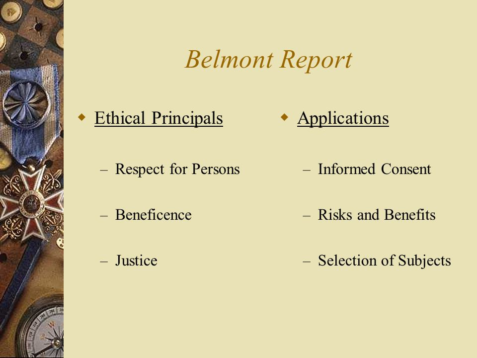 Belmont Report  Ethical Principals – Respect for Persons – Beneficence – Justice  Applications – Informed Consent – Risks and Benefits – Selection o