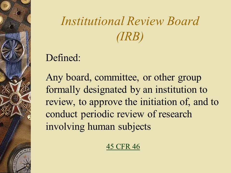 Institutional Review Board (IRB) Defined: Any board, committee, or other group formally designated by an institution to review, to approve the initiat