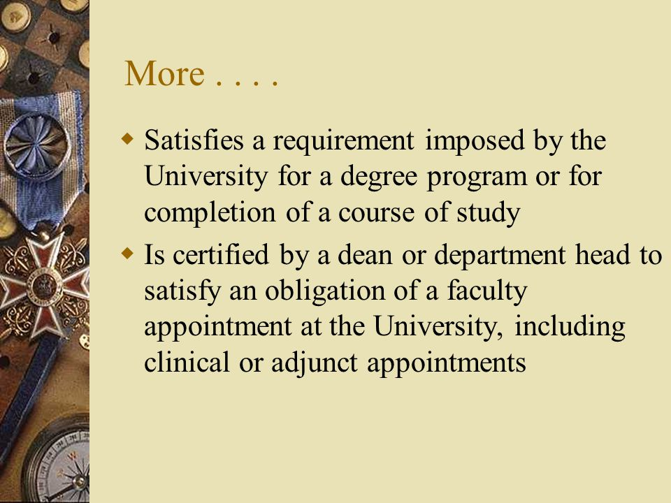 More....  Satisfies a requirement imposed by the University for a degree program or for completion of a course of study  Is certified by a dean or d