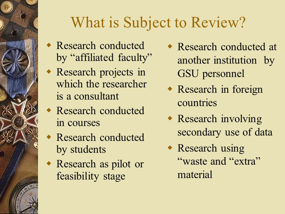 "What is Subject to Review?  Research conducted by ""affiliated faculty""  Research projects in which the researcher is a consultant  Research conduct"