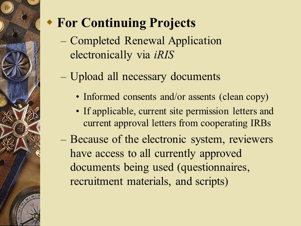  For Continuing Projects – Completed Renewal Application electronically via iRIS – Upload all necessary documents Informed consents and/or assents (c