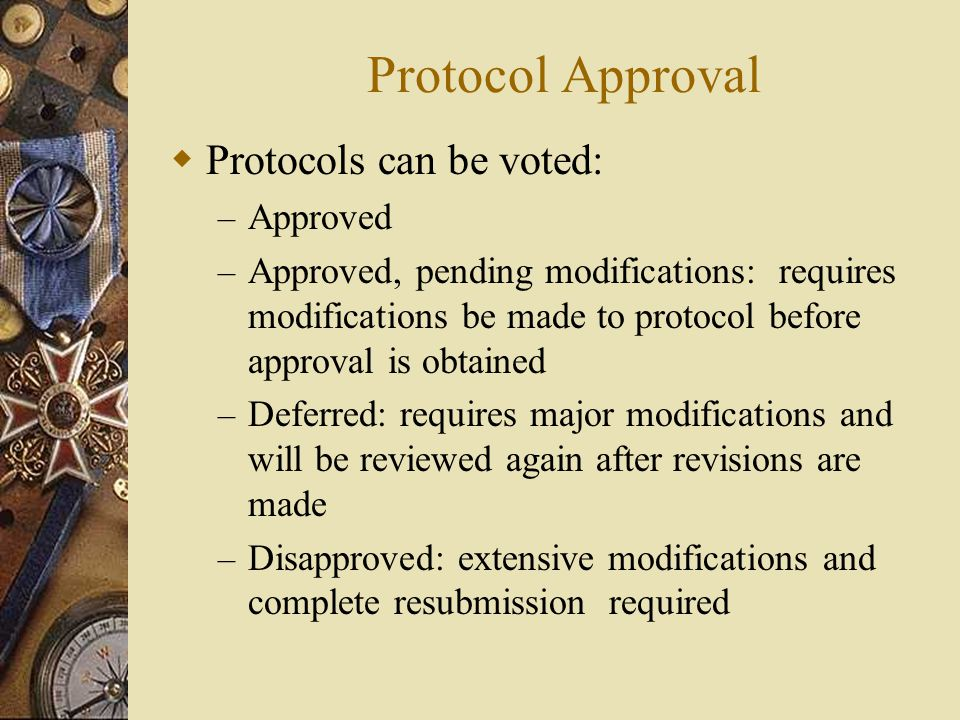 Protocol Approval  Protocols can be voted: – Approved – Approved, pending modifications: requires modifications be made to protocol before approval i
