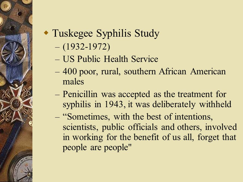  Tuskegee Syphilis Study – (1932-1972) – US Public Health Service – 400 poor, rural, southern African American males – Penicillin was accepted as the