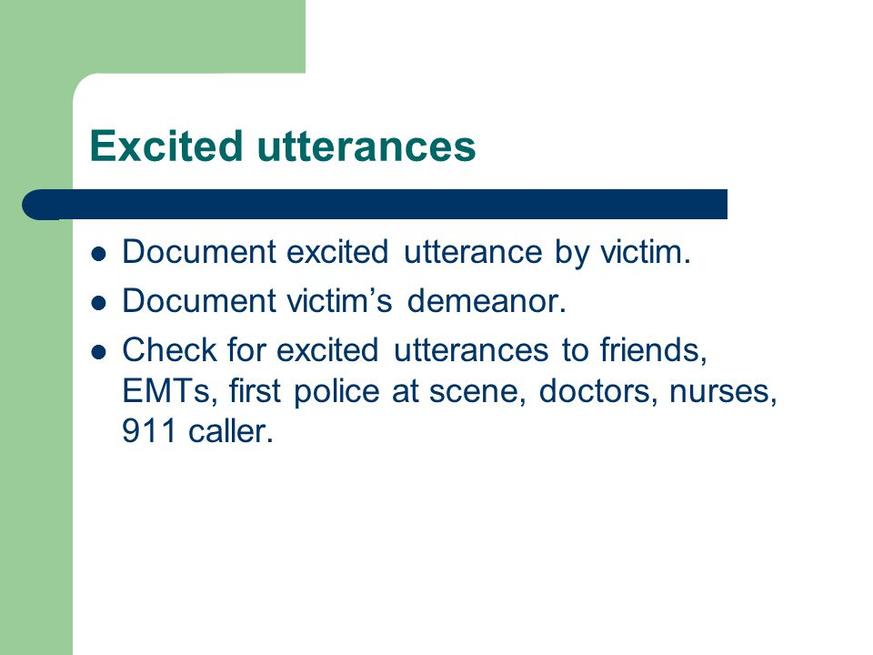 Excited utterances Document excited utterance by victim. Document victim's demeanor. Check for excited utterances to friends, EMTs, first police at sc