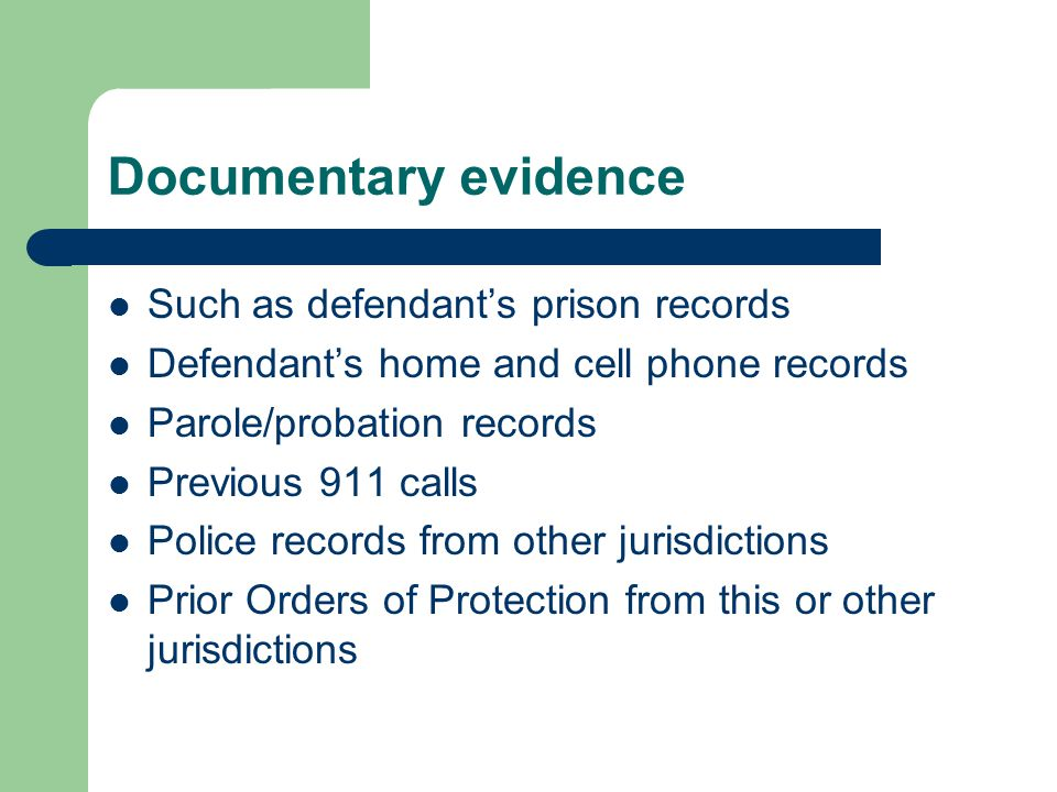 Documentary evidence Such as defendant's prison records Defendant's home and cell phone records Parole/probation records Previous 911 calls Police records from other jurisdictions Prior Orders of Protection from this or other jurisdictions