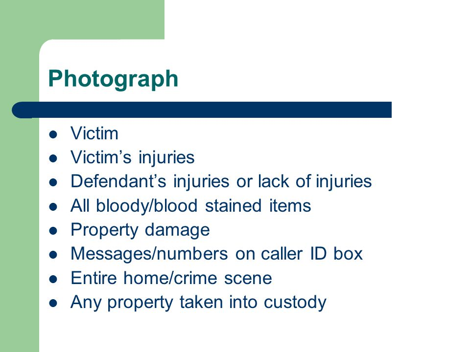 Photograph Victim Victim's injuries Defendant's injuries or lack of injuries All bloody/blood stained items Property damage Messages/numbers on caller