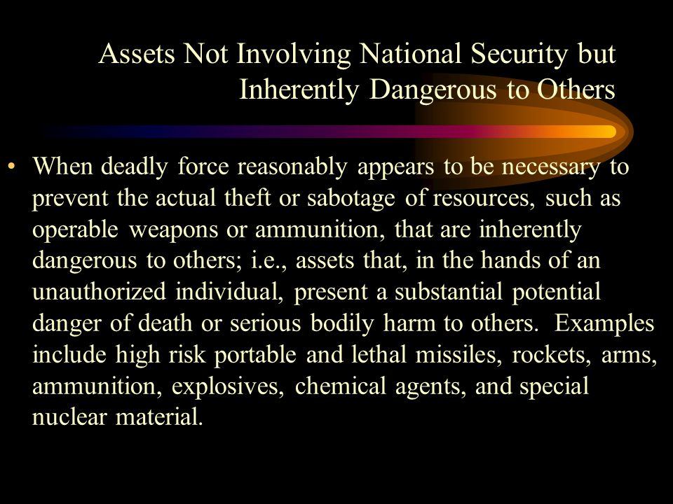 Assets Not Involving National Security but Inherently Dangerous to Others When deadly force reasonably appears to be necessary to prevent the actual theft or sabotage of resources, such as operable weapons or ammunition, that are inherently dangerous to others; i.e., assets that, in the hands of an unauthorized individual, present a substantial potential danger of death or serious bodily harm to others.