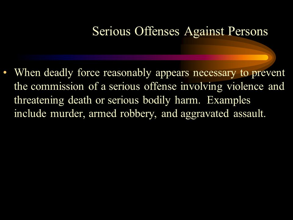Serious Offenses Against Persons When deadly force reasonably appears necessary to prevent the commission of a serious offense involving violence and threatening death or serious bodily harm.