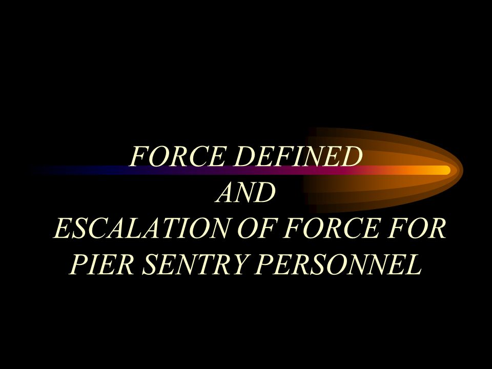 FORCE DEFINED AND ESCALATION OF FORCE FOR PIER SENTRY PERSONNEL