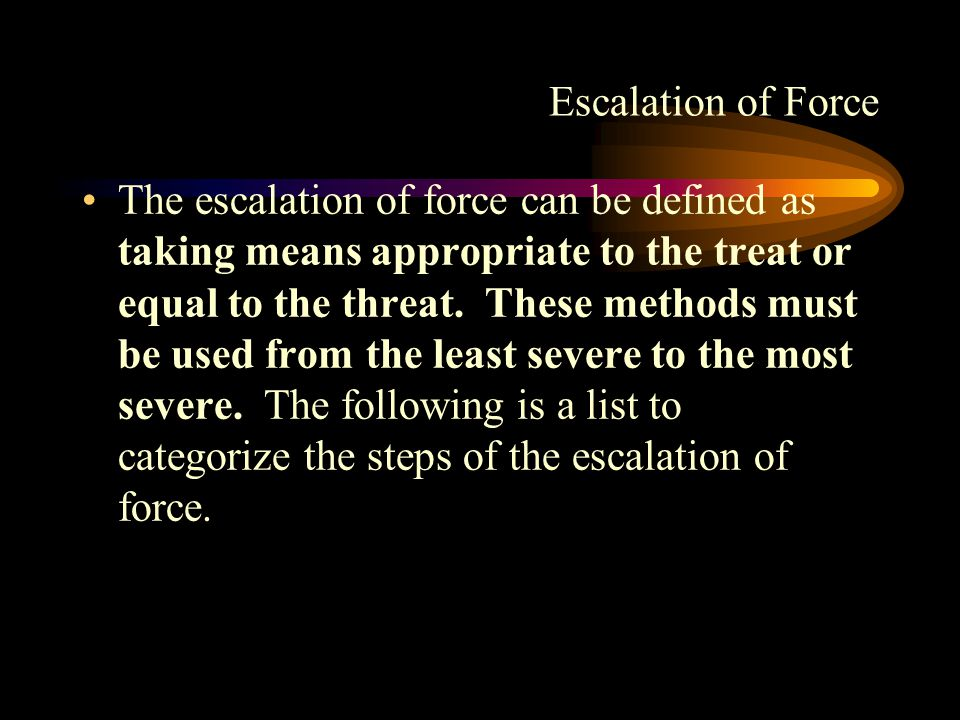 Escalation of Force The escalation of force can be defined as taking means appropriate to the treat or equal to the threat.