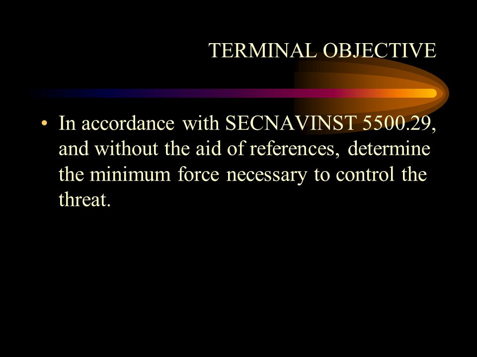 TERMINAL OBJECTIVE In accordance with SECNAVINST 5500.29, and without the aid of references, determine the minimum force necessary to control the threat.