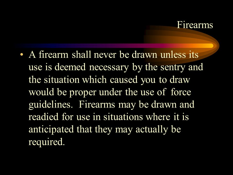 Firearms A firearm shall never be drawn unless its use is deemed necessary by the sentry and the situation which caused you to draw would be proper under the use of force guidelines.