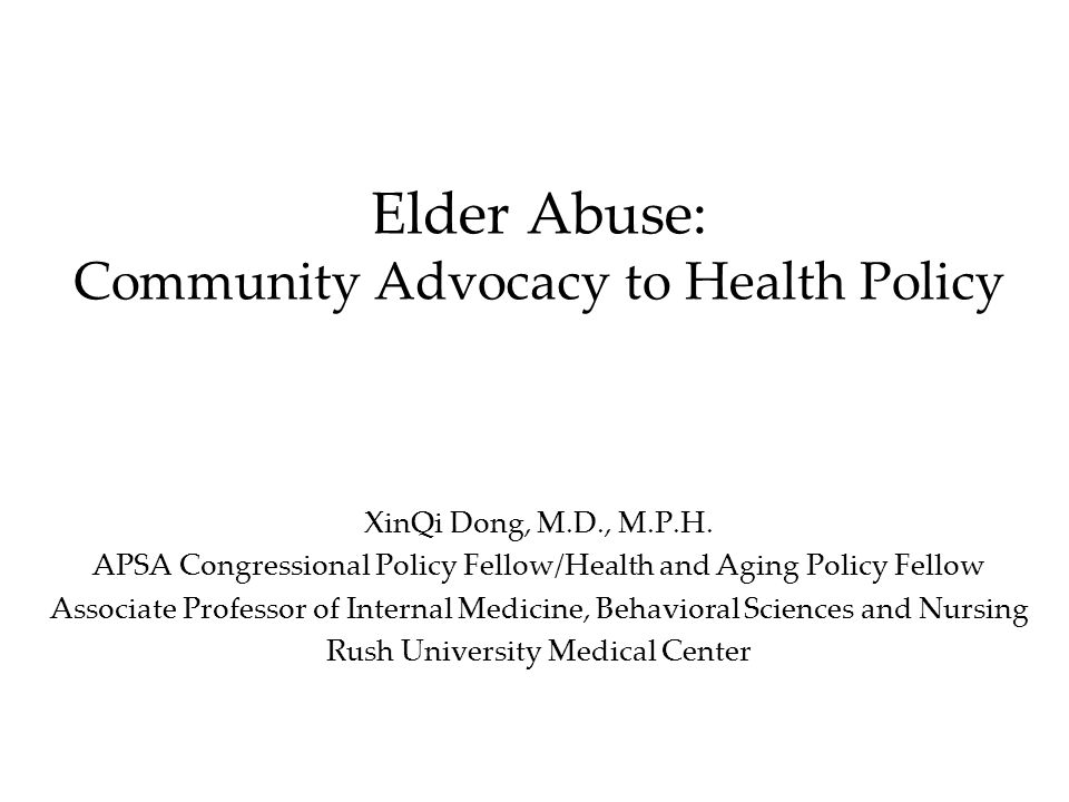 Elder Abuse: Community Advocacy to Health Policy XinQi Dong, M.D., M.P.H.