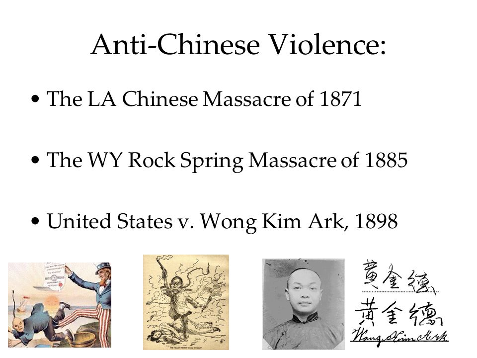 Anti-Chinese Violence: The LA Chinese Massacre of 1871 The WY Rock Spring Massacre of 1885 United States v.