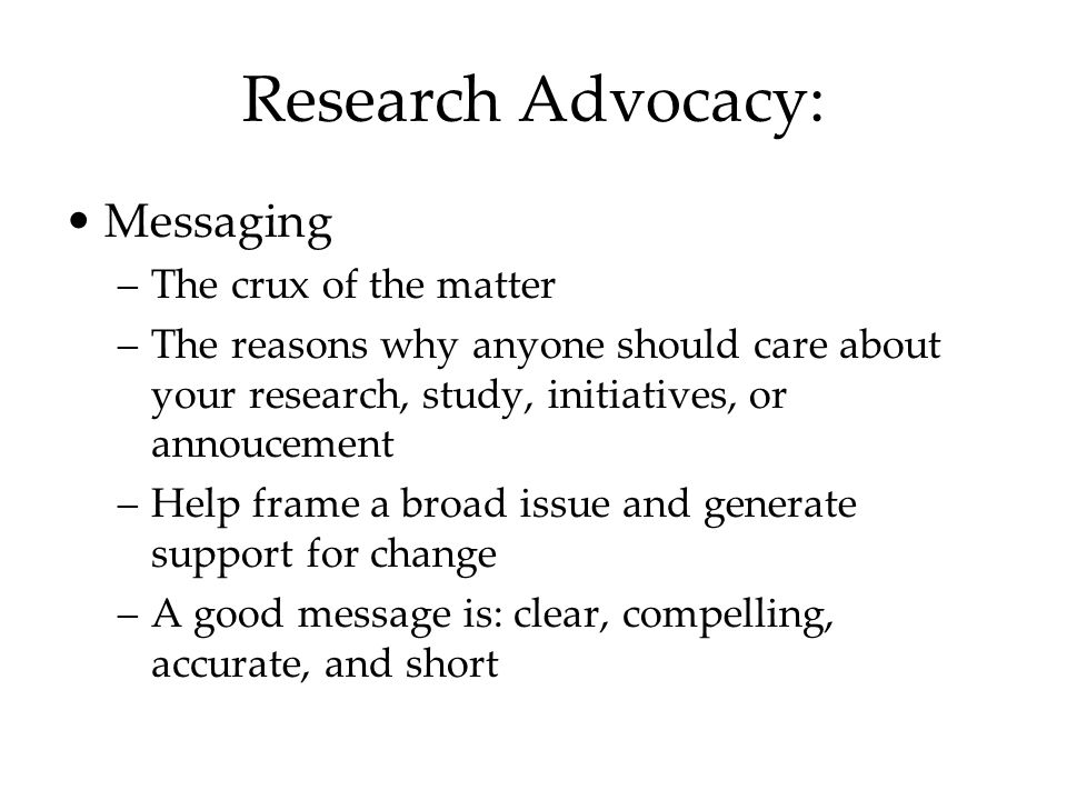 Research Advocacy: Messaging –The crux of the matter –The reasons why anyone should care about your research, study, initiatives, or annoucement –Help frame a broad issue and generate support for change –A good message is: clear, compelling, accurate, and short