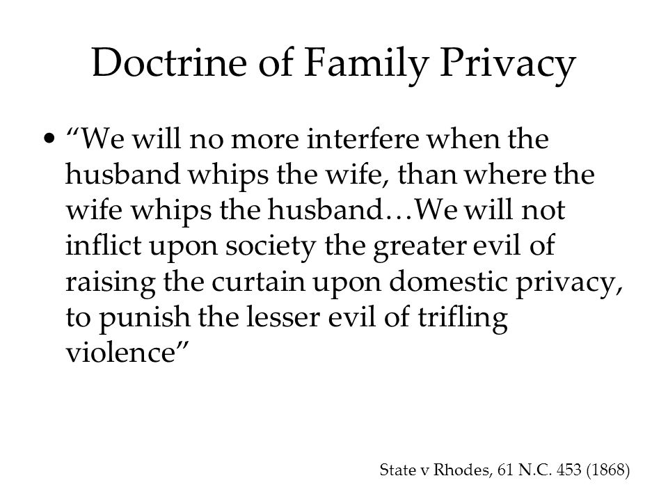 Doctrine of Family Privacy We will no more interfere when the husband whips the wife, than where the wife whips the husband…We will not inflict upon society the greater evil of raising the curtain upon domestic privacy, to punish the lesser evil of trifling violence State v Rhodes, 61 N.C.