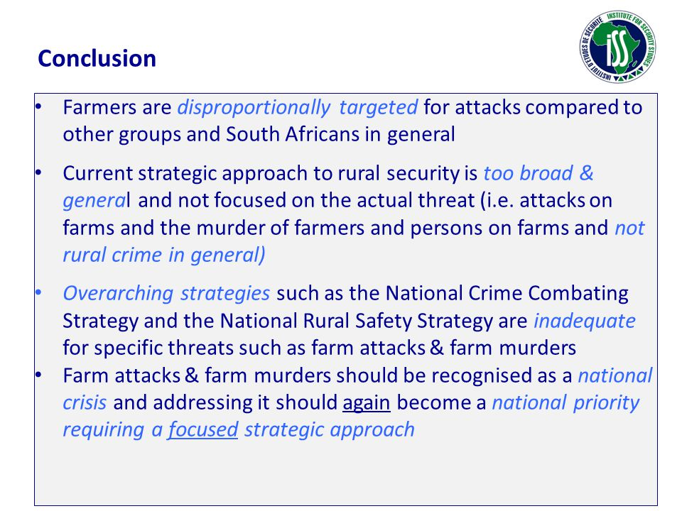 Conclusion Farmers are disproportionally targeted for attacks compared to other groups and South Africans in general Current strategic approach to rur
